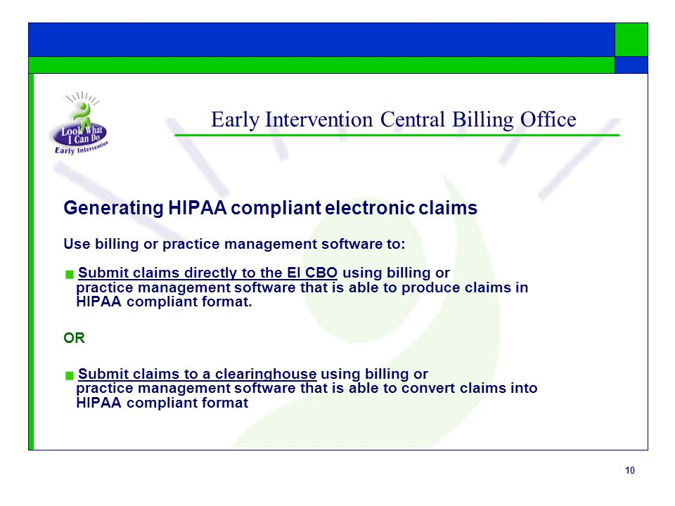 10 Early Intervention Central Billing Office Generating HIPAA compliant electronic claims Use billing or practice management software to: Submit claim