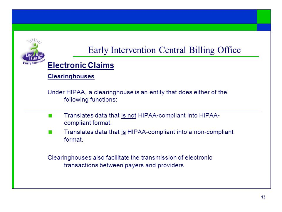 13 Early Intervention Central Billing Office Clearinghouses Under HIPAA, a clearinghouse is an entity that does either of the following functions: Translates data that is not HIPAA-compliant into HIPAA- compliant format.
