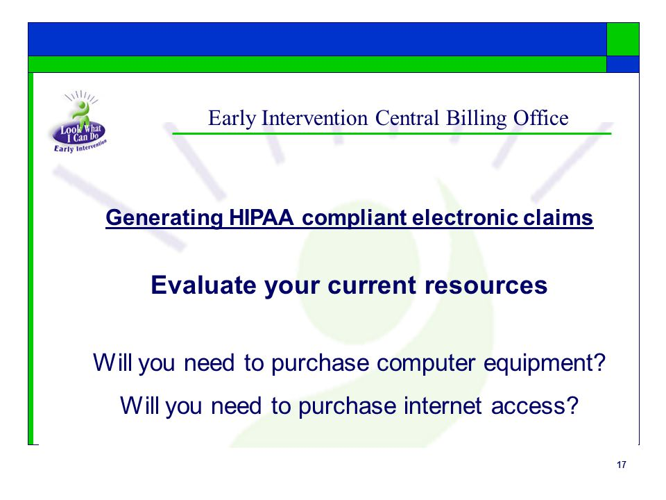 17 Early Intervention Central Billing Office Generating HIPAA compliant electronic claims Evaluate your current resources Will you need to purchase co