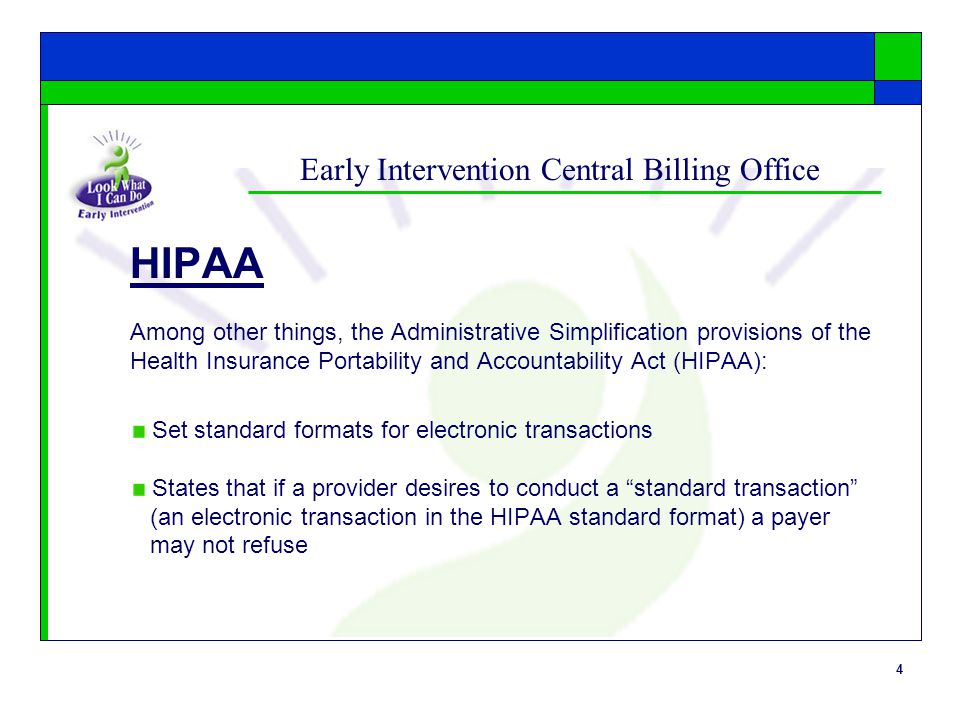 4 Early Intervention Central Billing Office HIPAA Among other things, the Administrative Simplification provisions of the Health Insurance Portability and Accountability Act (HIPAA): Set standard formats for electronic transactions States that if a provider desires to conduct a standard transaction (an electronic transaction in the HIPAA standard format) a payer may not refuse