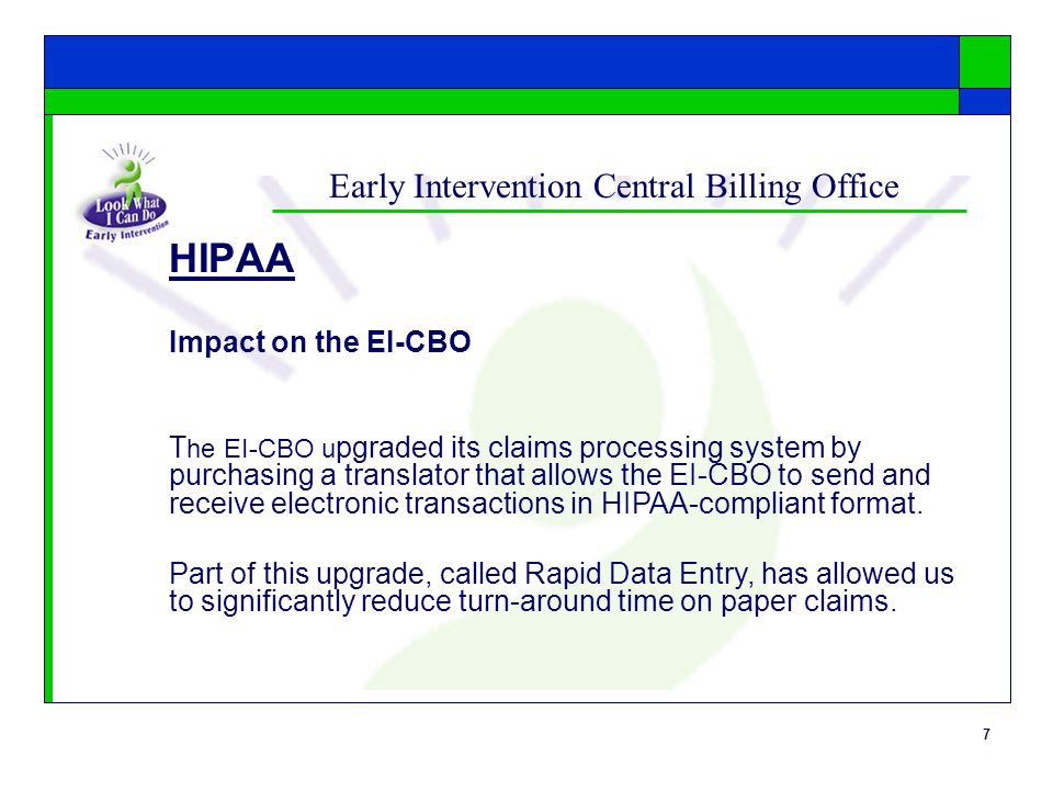 7 Early Intervention Central Billing Office HIPAA Impact on the EI-CBO T he EI-CBO u pgraded its claims processing system by purchasing a translator t