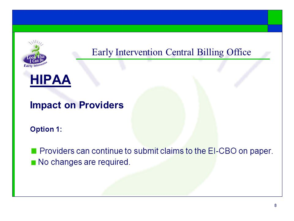 8 Early Intervention Central Billing Office HIPAA Impact on Providers Option 1: Providers can continue to submit claims to the EI-CBO on paper. No cha