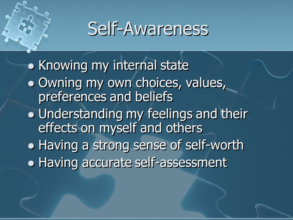 Self-Awareness Knowing my internal state Owning my own choices, values, preferences and beliefs Understanding my feelings and their effects on myself and others Having a strong sense of self-worth Having accurate self-assessment Knowing my internal state Owning my own choices, values, preferences and beliefs Understanding my feelings and their effects on myself and others Having a strong sense of self-worth Having accurate self-assessment