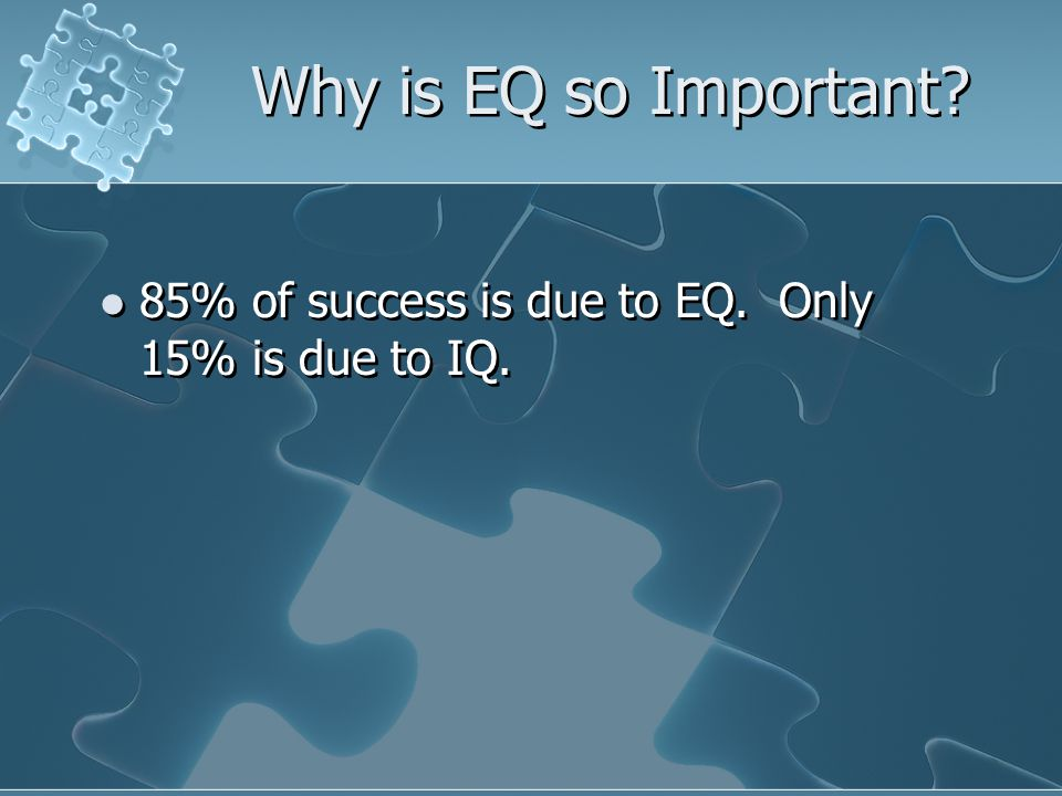 Why is EQ so Important 85% of success is due to EQ. Only 15% is due to IQ.
