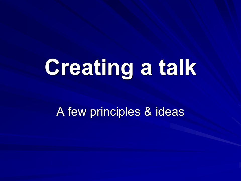 Creating a talk A few principles & ideas
