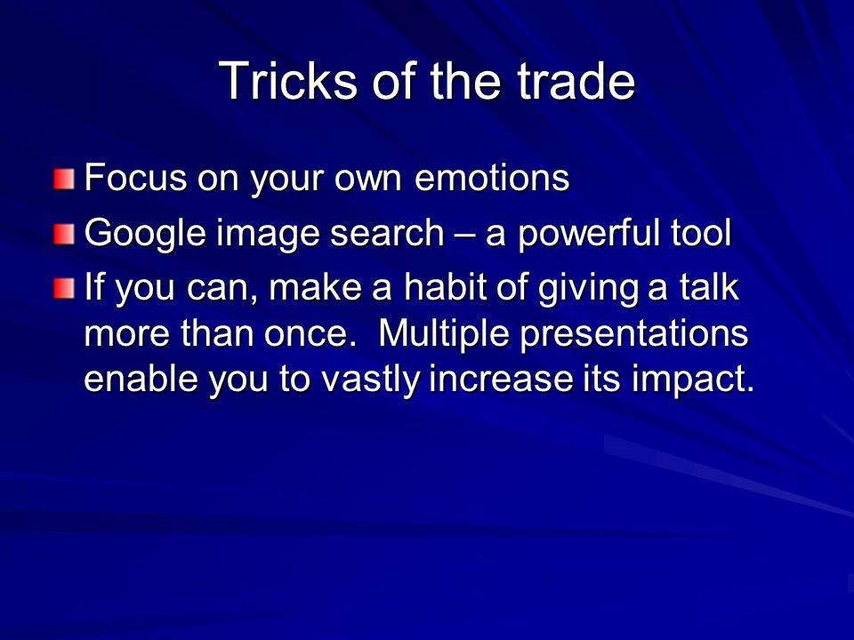 Tricks of the trade Focus on your own emotions Google image search – a powerful tool If you can, make a habit of giving a talk more than once. Multipl
