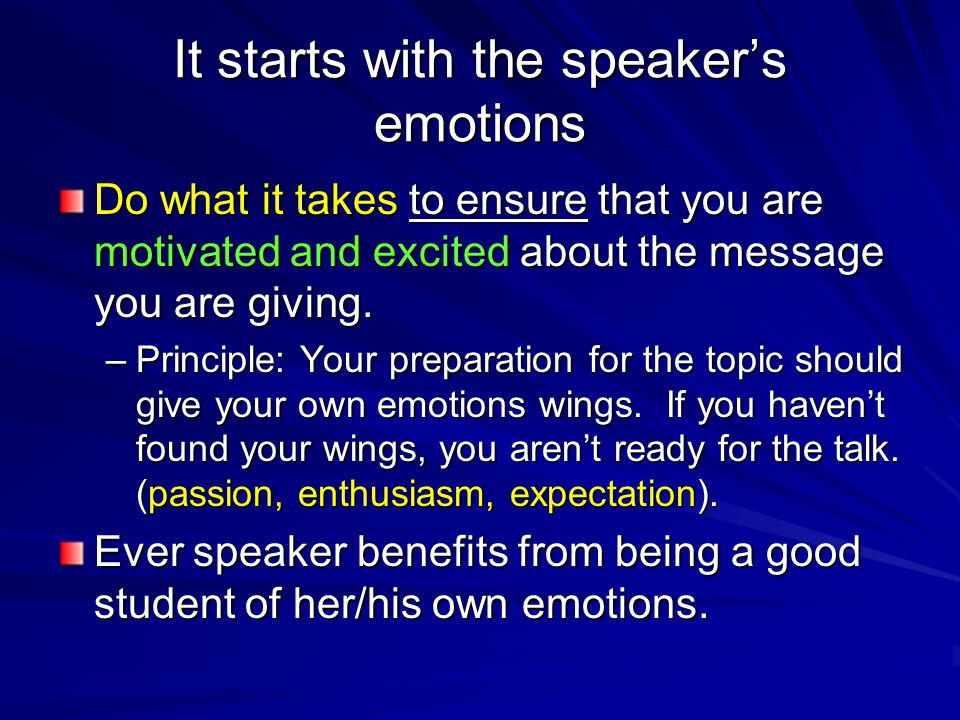 It starts with the speaker's emotions Do what it takes to ensure that you are motivated and excited about the message you are giving.