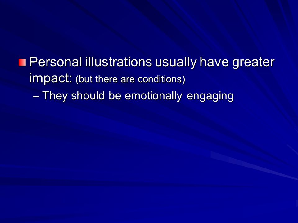 Personal illustrations usually have greater impact: (but there are conditions) –They should be emotionally engaging