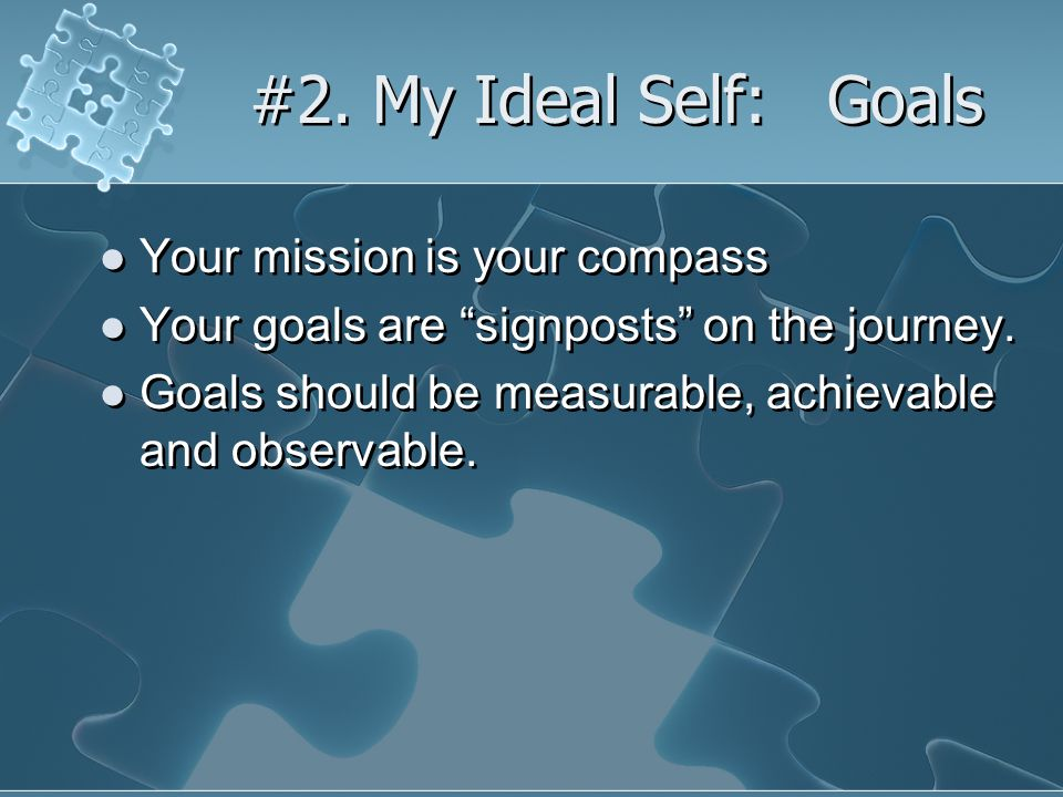 #2. My Ideal Self: Goals Your mission is your compass Your goals are signposts on the journey.