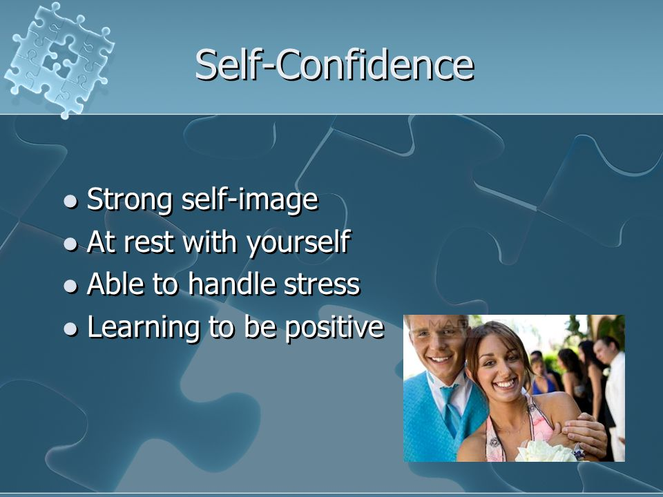Self-Confidence Strong self-image At rest with yourself Able to handle stress Learning to be positive Strong self-image At rest with yourself Able to handle stress Learning to be positive