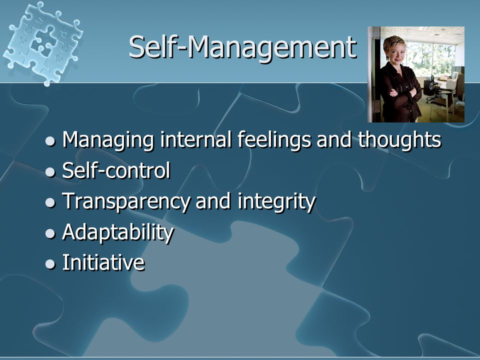 Self-Management Managing internal feelings and thoughts Self-control Transparency and integrity Adaptability Initiative Managing internal feelings and thoughts Self-control Transparency and integrity Adaptability Initiative