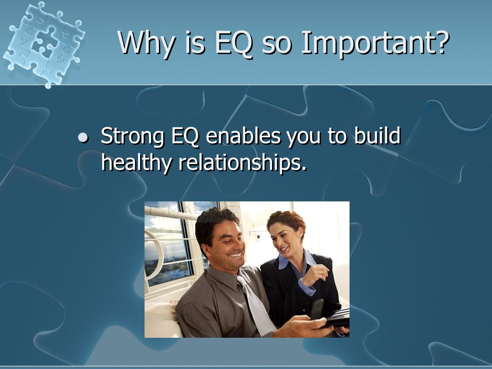 Why is EQ so Important. Strong EQ enables you to build healthy relationships.