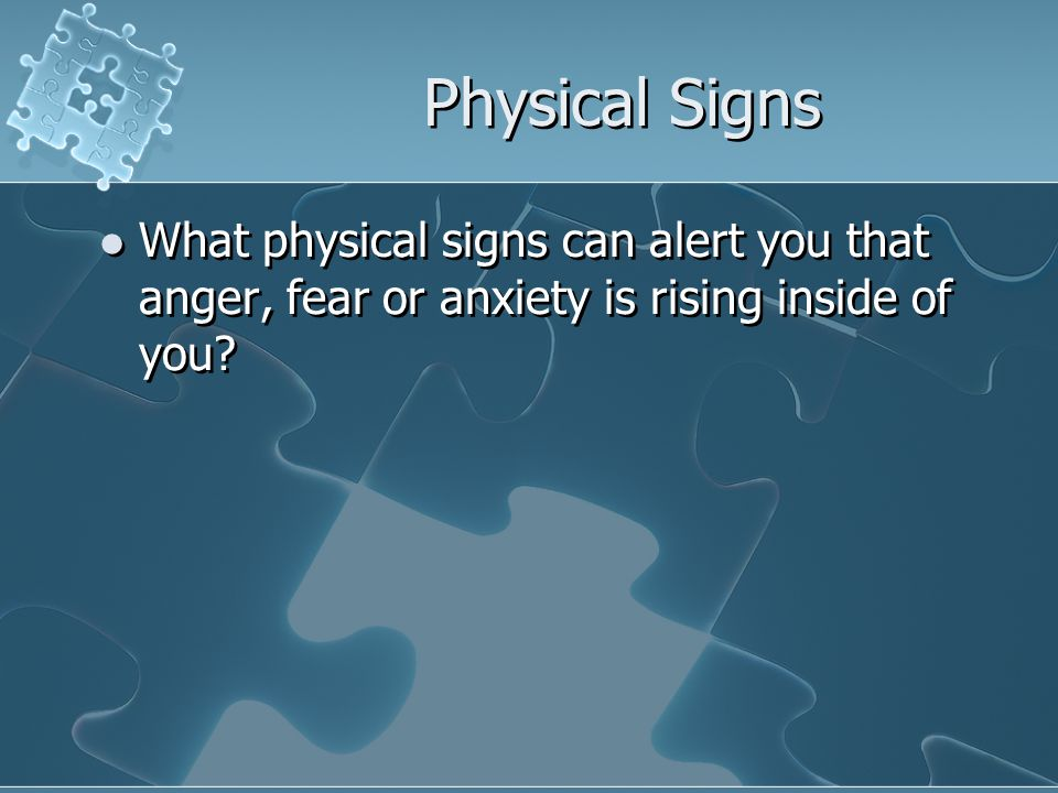 Physical Signs What physical signs can alert you that anger, fear or anxiety is rising inside of you