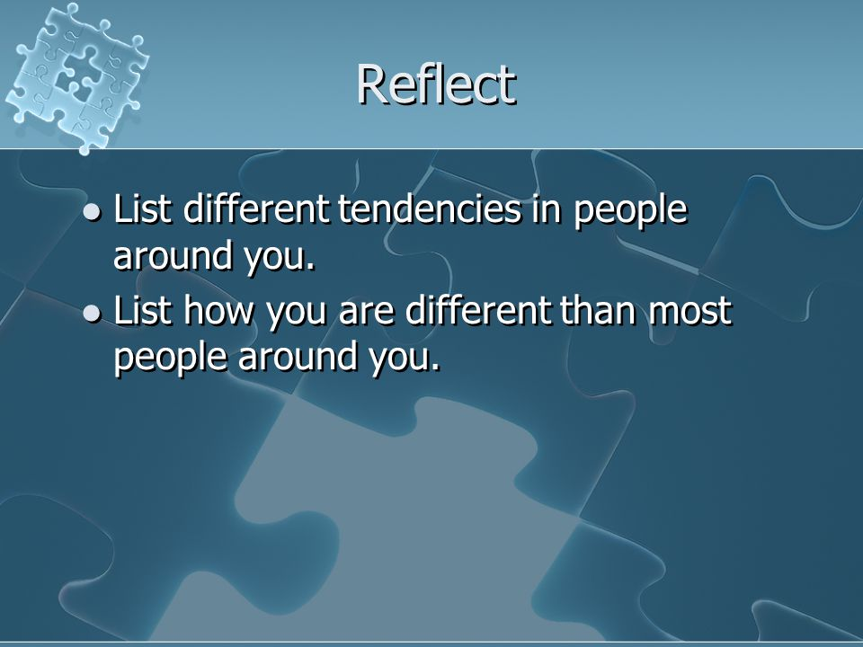 Reflect List different tendencies in people around you. List how you are different than most people around you. List different tendencies in people ar