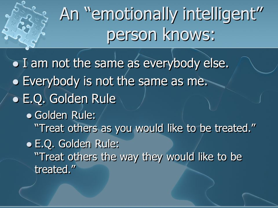 "An ""emotionally intelligent"" person knows: I am not the same as everybody else. Everybody is not the same as me. E.Q. Golden Rule Golden Rule: ""Treat"