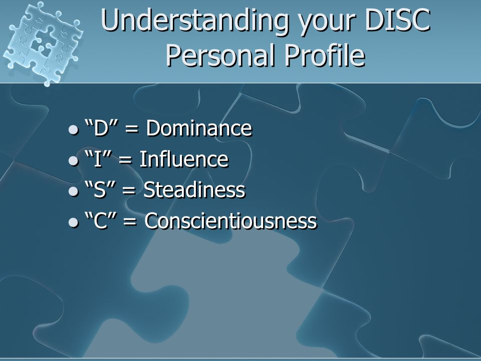 "Understanding your DISC Personal Profile ""D"" = Dominance ""I"" = Influence ""S"" = Steadiness ""C"" = Conscientiousness ""D"" = Dominance ""I"" = Influence ""S"""