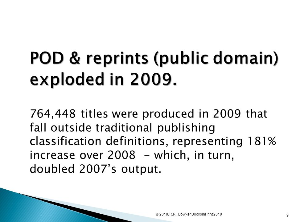 POD & reprints (public domain) exploded in 2009. 764,448 titles were produced in 2009 that fall outside traditional publishing classification definiti