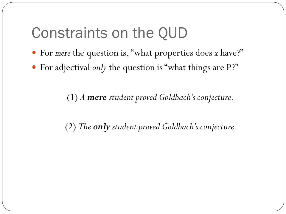 Constraints on the QUD For mere the question is, what properties does x have? For adjectival only the question is what things are P? (1) A mere student proved Goldbach's conjecture.