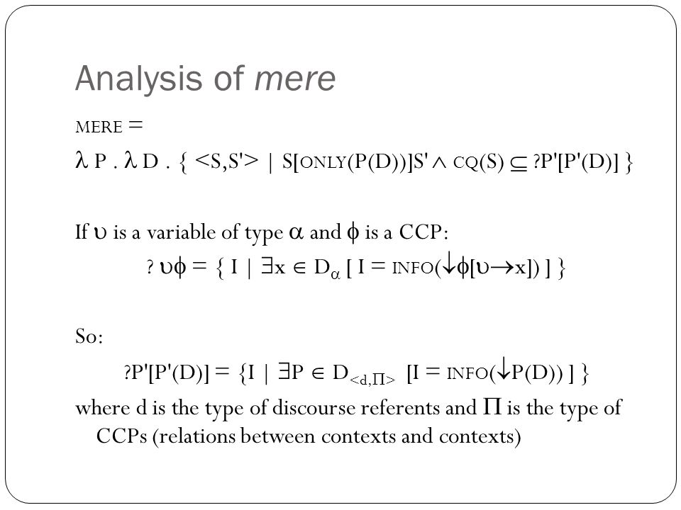 Analysis of mere MERE = P. D. { | S[ ONLY (P(D))]S'  CQ (S)  ?P'[P'(D)] } If  is a variable of type  and  is a CCP: ?  = { I |  x  D  [ I =