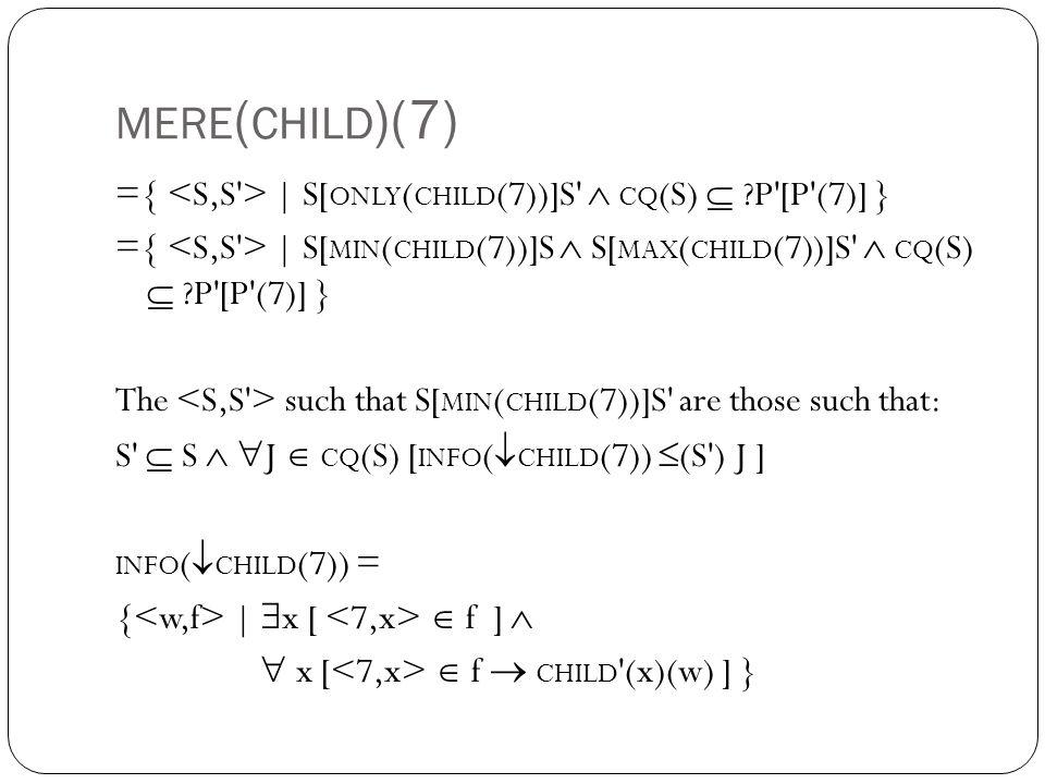 MERE ( CHILD )(7) ={ | S[ ONLY ( CHILD (7))]S  CQ (S)  P [P (7)] } ={ | S[ MIN ( CHILD (7))]S  S[ MAX ( CHILD (7))]S  CQ (S)  P [P (7)] } The such that S[ MIN ( CHILD (7))]S are those such that: S  S   J  CQ (S) [ INFO (  CHILD (7))  (S ) J ] INFO (  CHILD (7)) = { |  x [  f ]   x [  f  CHILD (x)(w) ] }