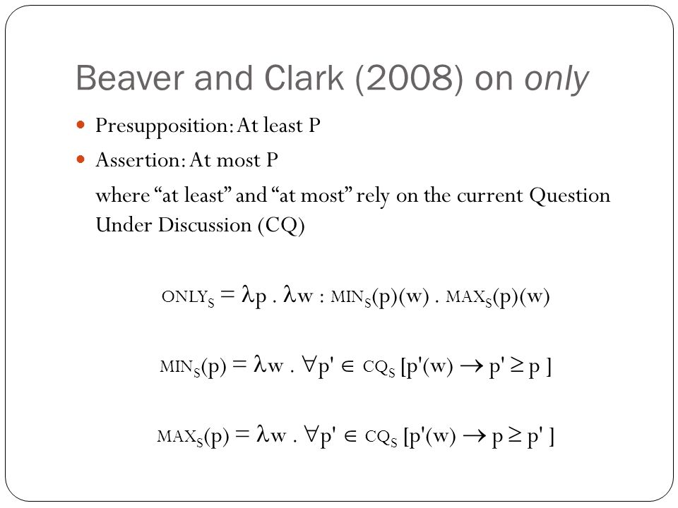 Beaver and Clark (2008) on only Presupposition: At least P Assertion: At most P where at least and at most rely on the current Question Under Discussion (CQ) ONLY S = p.
