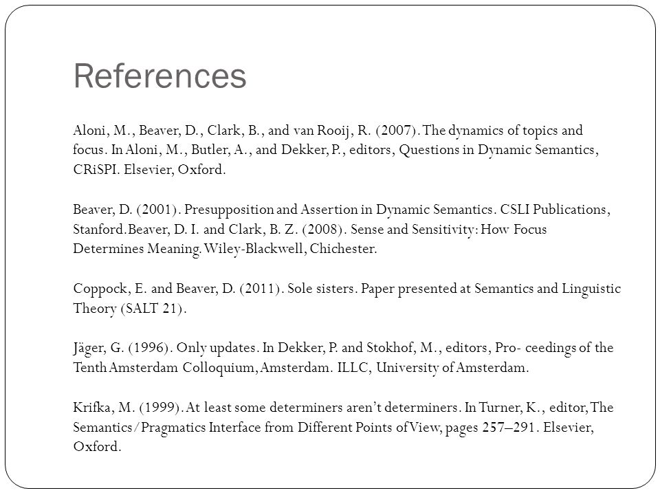 Aloni, M., Beaver, D., Clark, B., and van Rooij, R. (2007). The dynamics of topics and focus. In Aloni, M., Butler, A., and Dekker, P., editors, Quest