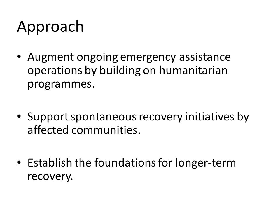 Approach Augment ongoing emergency assistance operations by building on humanitarian programmes. Support spontaneous recovery initiatives by affected
