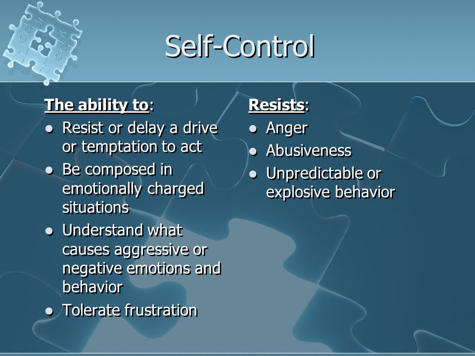 Self-Control The ability to: Resist or delay a drive or temptation to act Be composed in emotionally charged situations Understand what causes aggressive or negative emotions and behavior Tolerate frustration The ability to: Resist or delay a drive or temptation to act Be composed in emotionally charged situations Understand what causes aggressive or negative emotions and behavior Tolerate frustration Resists: Anger Abusiveness Unpredictable or explosive behavior