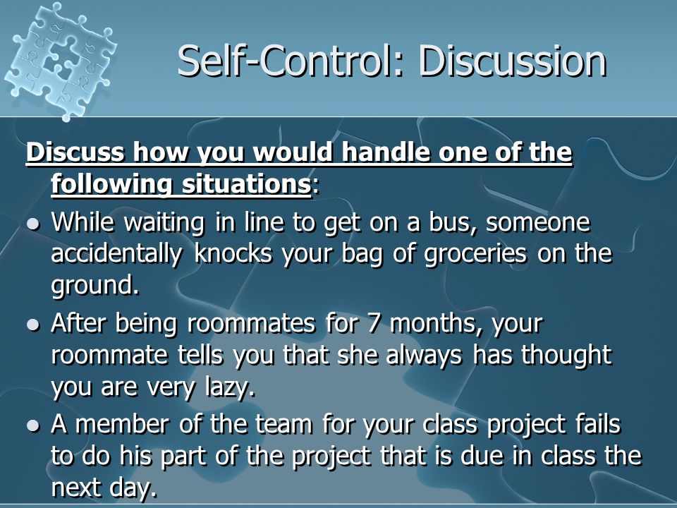 Self-Control: Discussion Discuss how you would handle one of the following situations: While waiting in line to get on a bus, someone accidentally knocks your bag of groceries on the ground.