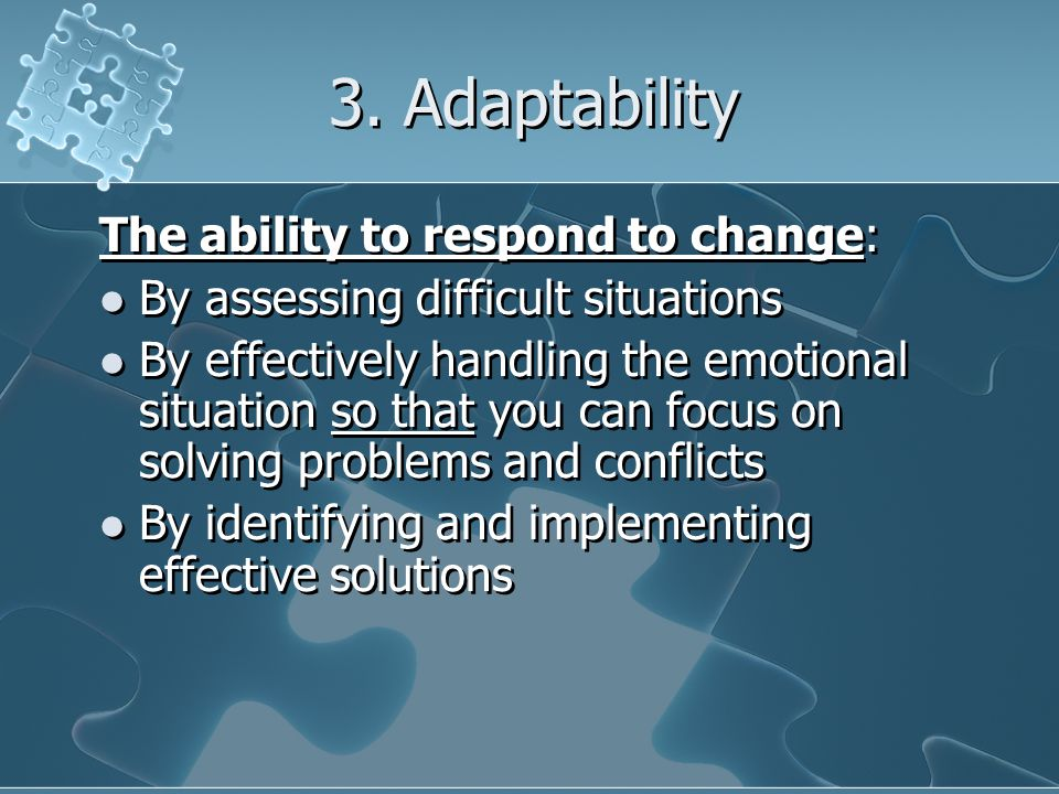 3. Adaptability The ability to respond to change: By assessing difficult situations By effectively handling the emotional situation so that you can fo