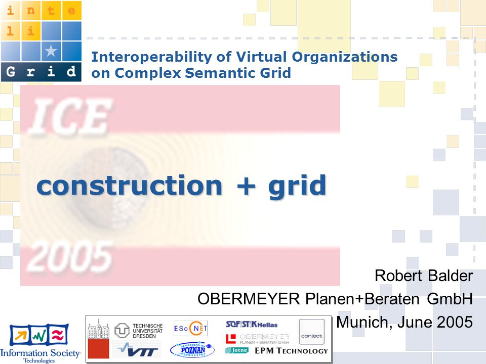 Interoperability of Virtual Organizations on Complex Semantic Grid construction + grid Robert Balder OBERMEYER Planen+Beraten GmbH Munich, June 2005