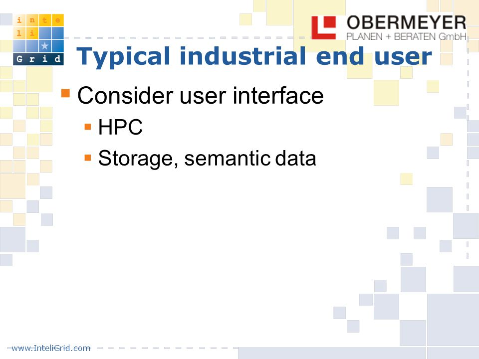 www.InteliGrid.com Typical industrial end user  Consider user interface  HPC  Storage, semantic data