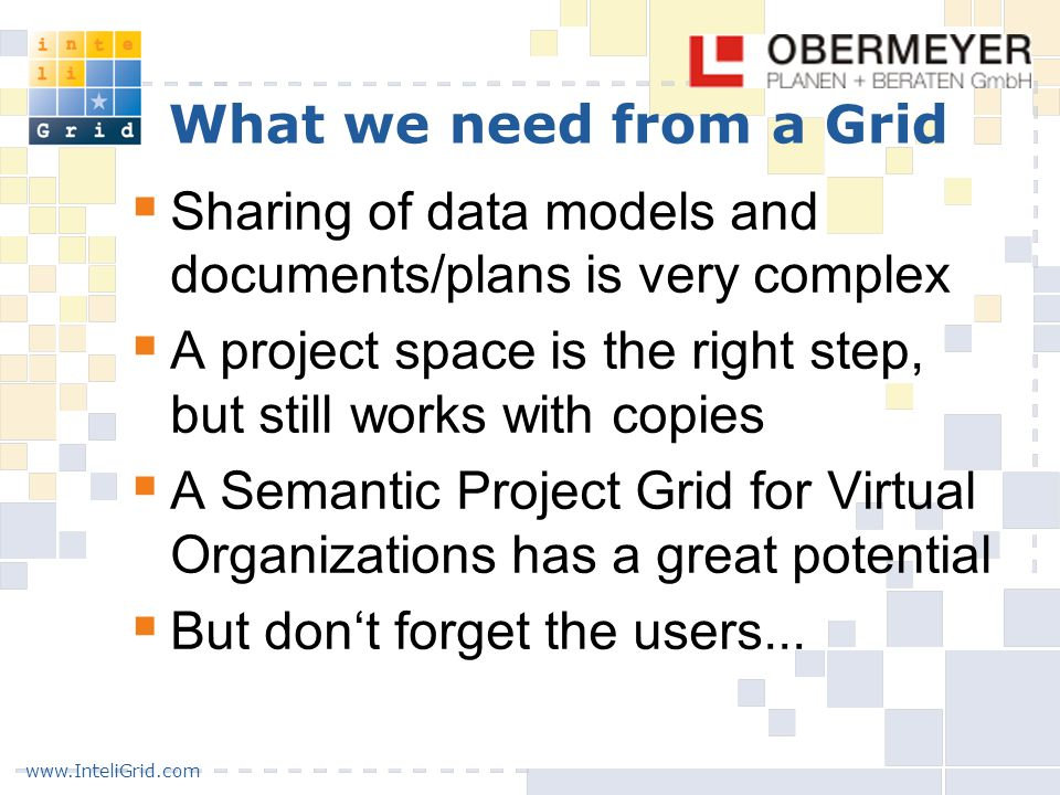 www.InteliGrid.com What we need from a Grid  Sharing of data models and documents/plans is very complex  A project space is the right step, but still works with copies  A Semantic Project Grid for Virtual Organizations has a great potential  But don't forget the users...