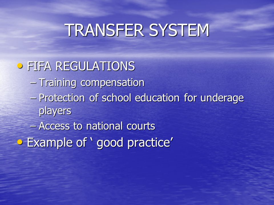 TRANSFER SYSTEM FIFA REGULATIONS FIFA REGULATIONS –Training compensation –Protection of school education for underage players –Access to national cour