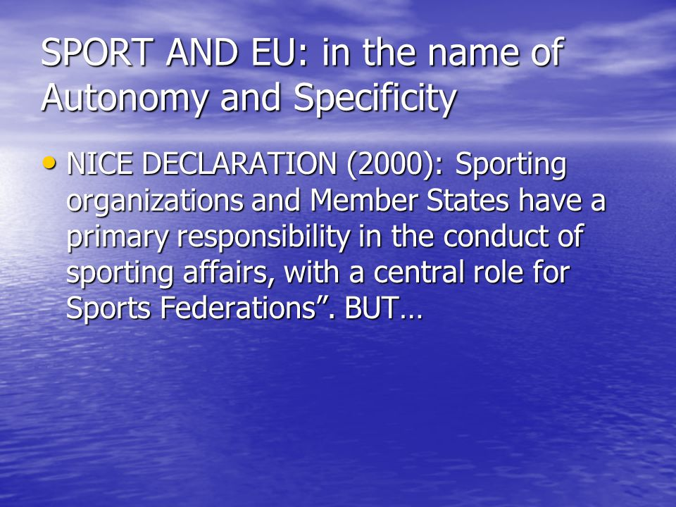 SPORT AND EU: in the name of Autonomy and Specificity NICE DECLARATION (2000): Sporting organizations and Member States have a primary responsibility