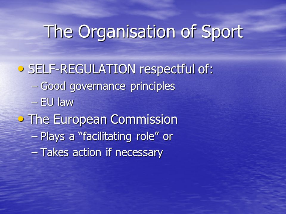 The Organisation of Sport SELF-REGULATION respectful of: SELF-REGULATION respectful of: –Good governance principles –EU law The European Commission Th