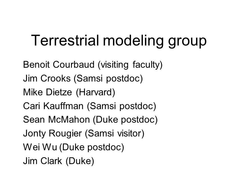 Terrestrial modeling group Benoit Courbaud (visiting faculty) Jim Crooks (Samsi postdoc) Mike Dietze (Harvard) Cari Kauffman (Samsi postdoc) Sean McMahon (Duke postdoc) Jonty Rougier (Samsi visitor) Wei Wu (Duke postdoc) Jim Clark (Duke)