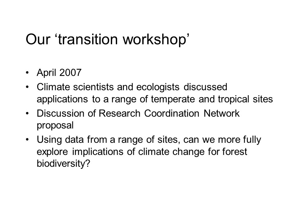 Our 'transition workshop' April 2007 Climate scientists and ecologists discussed applications to a range of temperate and tropical sites Discussion of