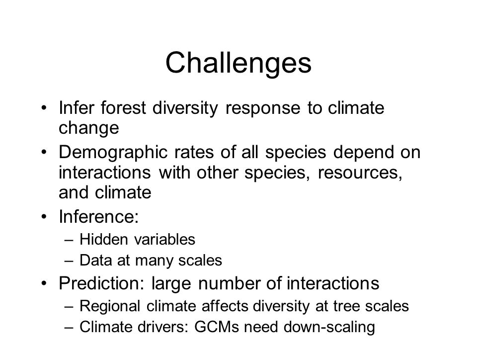 Challenges Infer forest diversity response to climate change Demographic rates of all species depend on interactions with other species, resources, an