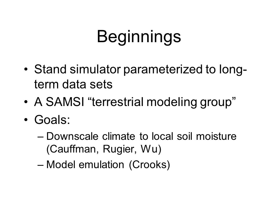"Beginnings Stand simulator parameterized to long- term data sets A SAMSI ""terrestrial modeling group"" Goals: –Downscale climate to local soil moisture"