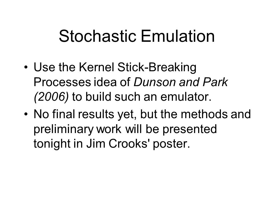 Stochastic Emulation Use the Kernel Stick-Breaking Processes idea of Dunson and Park (2006) to build such an emulator. No final results yet, but the m