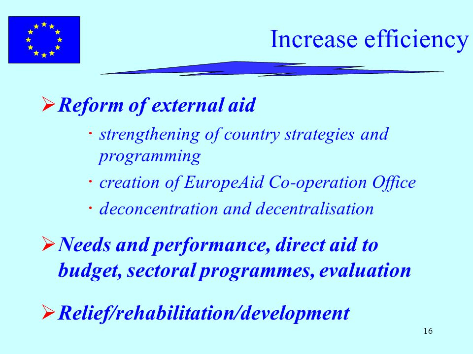 16 Increase efficiency  Reform of external aid  strengthening of country strategies and programming  creation of EuropeAid Co-operation Office  deconcentration and decentralisation  Needs and performance, direct aid to budget, sectoral programmes, evaluation  Relief/rehabilitation/development