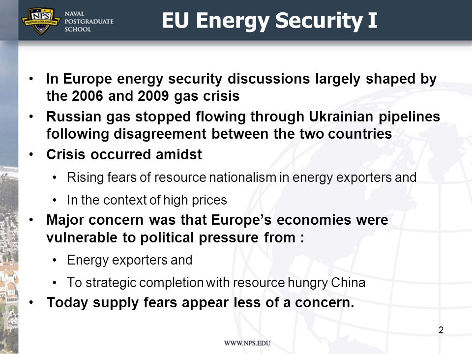 EU Energy Security I In Europe energy security discussions largely shaped by the 2006 and 2009 gas crisis Russian gas stopped flowing through Ukrainian pipelines following disagreement between the two countries Crisis occurred amidst Rising fears of resource nationalism in energy exporters and In the context of high prices Major concern was that Europe's economies were vulnerable to political pressure from : Energy exporters and To strategic completion with resource hungry China Today supply fears appear less of a concern.