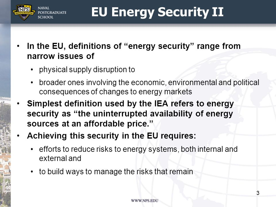 EU Energy Security III Tools to achieve energy security include Ensuring markets function so that forces of demand and supply provide the correct signals of scarcity to consumers and producers Developing adequate production and transport infrastructure Expanding risk management systems (reserves, energy planning and alternative supply routes); Maintaining a diversified portfolio of energy suppliers; and Keeping demand under control (energy efficiency) However energy security considerations must also be balanced against competitiveness and environmental concerns – notably climate change 4