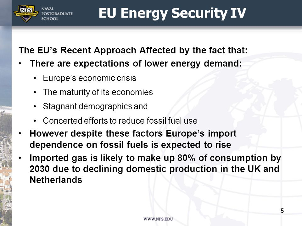 EU Energy Security IV The EU's Recent Approach Affected by the fact that: There are expectations of lower energy demand: Europe's economic crisis The maturity of its economies Stagnant demographics and Concerted efforts to reduce fossil fuel use However despite these factors Europe's import dependence on fossil fuels is expected to rise Imported gas is likely to make up 80% of consumption by 2030 due to declining domestic production in the UK and Netherlands 5