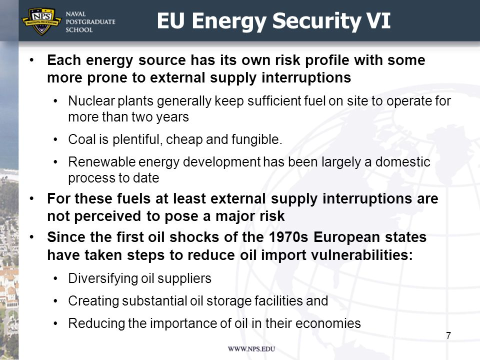 EU Energy Security VII Natural gas supply interruptions have cause the most worries due to The transport mechanisms involved (long pipelines from Russia, Norway or Algeria) and Disadvantageous contractual arrangements (long-term take or pay contracts indexed to oil prices The EU has sought to improve energy security by building a resilient interconnected and open internal market and Pursuing a rules-based multilateral approach internationally.