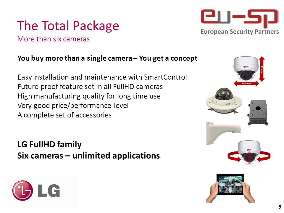 The Total Package More than six cameras 6 You buy more than a single camera – You get a concept Easy installation and maintenance with SmartControl Future proof feature set in all FullHD cameras High manufacturing quality for long time use Very good price/performance level A complete set of accessories LG FullHD family Six cameras – unlimited applications