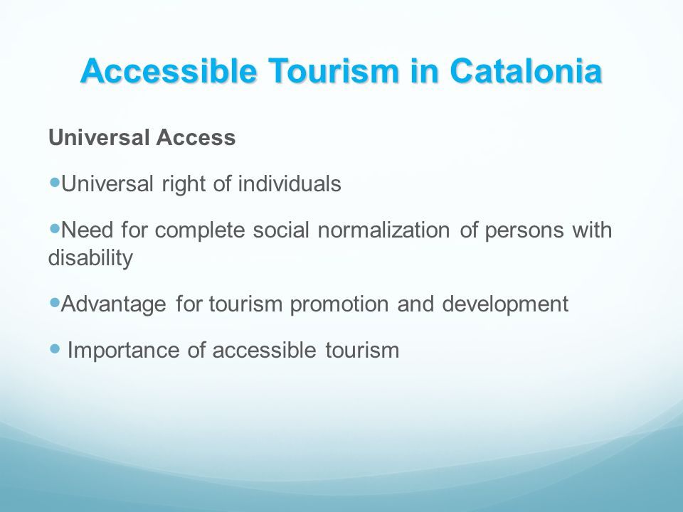 Accessible Tourism in Catalonia Universal Access Universal right of individuals Need for complete social normalization of persons with disability Advantage for tourism promotion and development Importance of accessible tourism