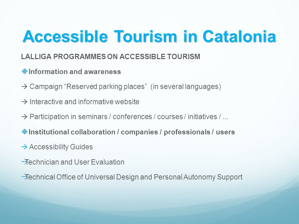 Accessible Tourism in Catalonia LALLIGA PROGRAMMES ON ACCESSIBLE TOURISM  Information and awareness  Campaign Reserved parking places (in several languages ​​ )  Interactive and informative website  Participation in seminars / conferences / courses / initiatives /...