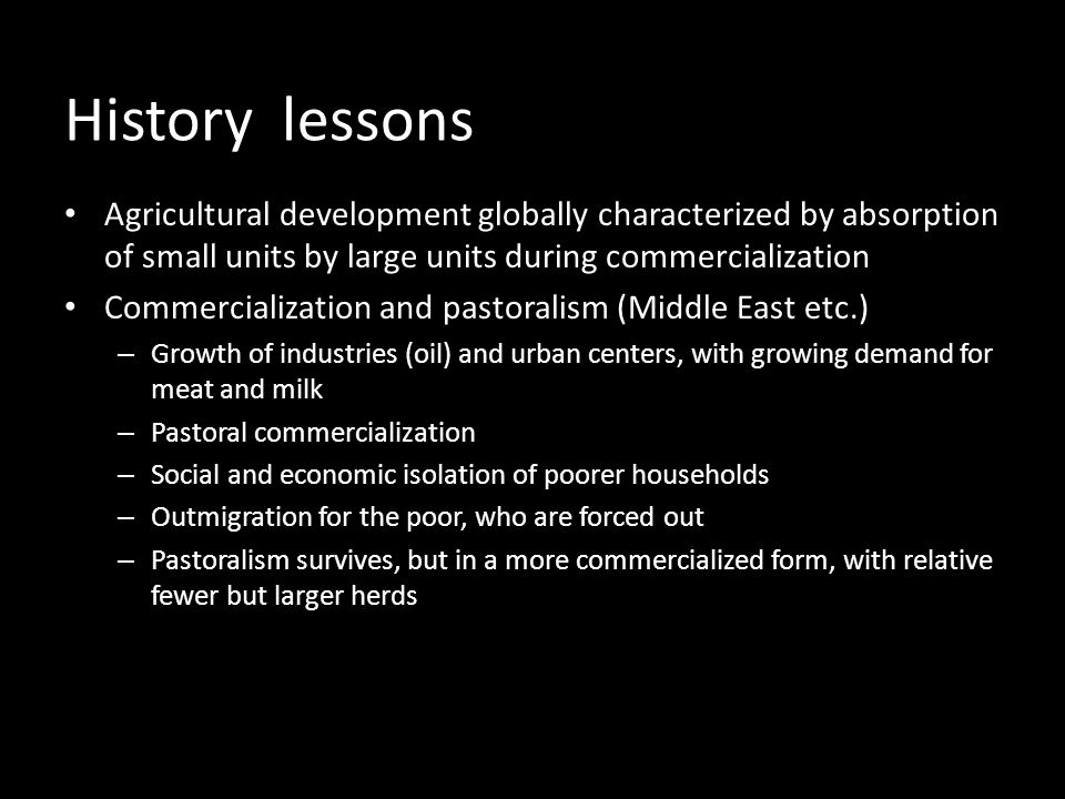 History lessons Agricultural development globally characterized by absorption of small units by large units during commercialization Commercialization and pastoralism (Middle East etc.) – Growth of industries (oil) and urban centers, with growing demand for meat and milk – Pastoral commercialization – Social and economic isolation of poorer households – Outmigration for the poor, who are forced out – Pastoralism survives, but in a more commercialized form, with relative fewer but larger herds
